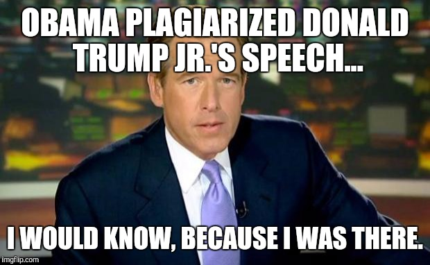 Brian Williams Was There Meme | OBAMA PLAGIARIZED DONALD TRUMP JR.'S SPEECH... I WOULD KNOW, BECAUSE I WAS THERE. | image tagged in memes,brian williams was there | made w/ Imgflip meme maker