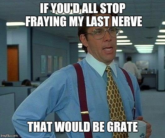 That Would Be Great |  IF YOU'D ALL STOP FRAYING MY LAST NERVE; THAT WOULD BE GRATE | image tagged in memes,that would be great | made w/ Imgflip meme maker
