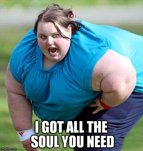 I GOT ALL THE SOUL YOU NEED | made w/ Imgflip meme maker