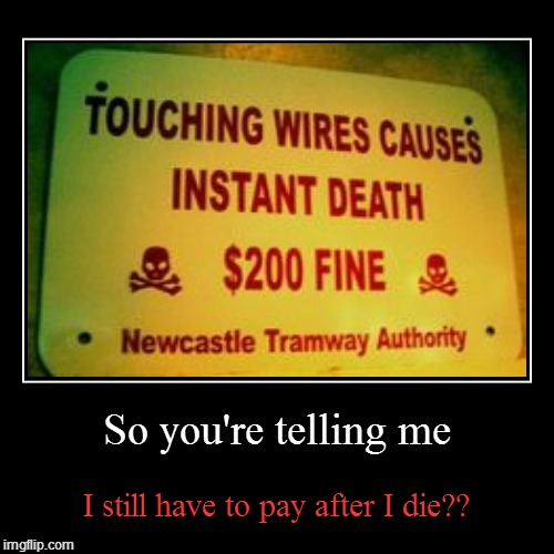 So you're telling me | I still have to pay after I die?? | image tagged in funny,demotivationals | made w/ Imgflip demotivational maker