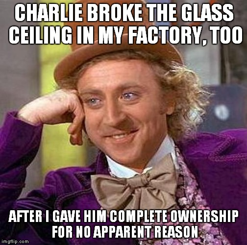 Creepy Condescending Wonka Meme | CHARLIE BROKE THE GLASS CEILING IN MY FACTORY, TOO AFTER I GAVE HIM COMPLETE OWNERSHIP FOR NO APPARENT REASON | image tagged in memes,creepy condescending wonka | made w/ Imgflip meme maker