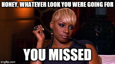 Side Eye NeNe |  HONEY, WHATEVER LOOK YOU WERE GOING FOR; YOU MISSED | image tagged in side eye nene | made w/ Imgflip meme maker