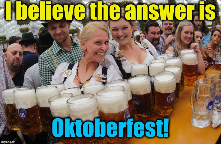 I believe the answer is Oktoberfest! | made w/ Imgflip meme maker