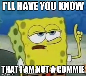 Ill Have You Know Spongebob | I'LL HAVE YOU KNOW THAT I AM NOT A COMMIE | image tagged in memes,ill have you know spongebob,crush the commies | made w/ Imgflip meme maker