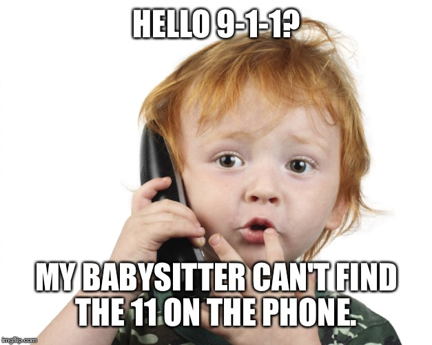 They actually had to re market 911 to 9-1-1 to not confuse people.  | HELLO 9-1-1? MY BABYSITTER CAN'T FIND THE 11 ON THE PHONE. | image tagged in dumbass | made w/ Imgflip meme maker