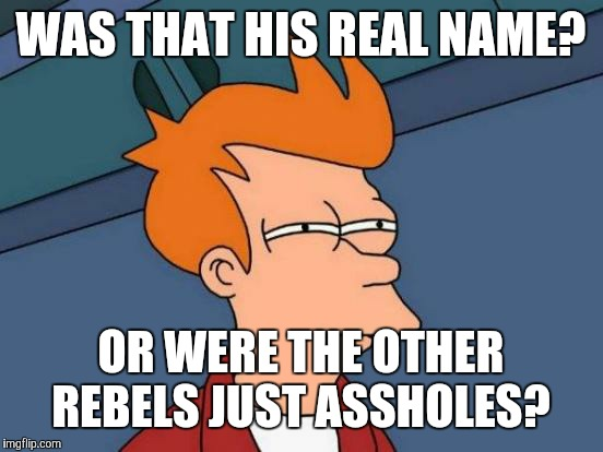 Futurama Fry Meme | WAS THAT HIS REAL NAME? OR WERE THE OTHER REBELS JUST ASSHOLES? | image tagged in memes,futurama fry | made w/ Imgflip meme maker