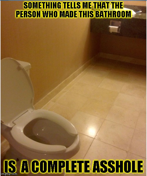 Asshole | SOMETHING TELLS ME THAT THE PERSON WHO MADE THIS BATHROOM IS  A COMPLETE ASSHOLE | image tagged in funny,bathroom,memes,toilet,asshole | made w/ Imgflip meme maker