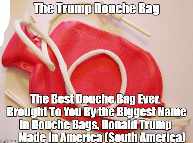 The Trump Douche Bag The Best Douche Bag Ever. Brought To You By the Biggest Name In Douche Bags, Donald Trump       Made In America (South  | made w/ Imgflip meme maker