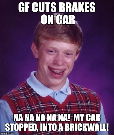 Bad Luck Brian Meme | GF CUTS BRAKES ON CAR NA NA NA NA NA!  MY CAR STOPPED, INTO A BRICKWALL! | image tagged in memes,bad luck brian | made w/ Imgflip meme maker
