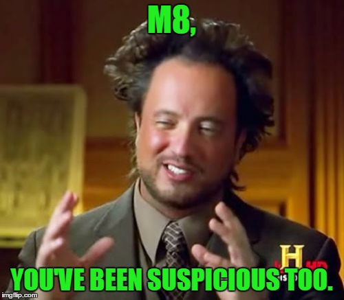 Ancient Aliens Meme | M8, YOU'VE BEEN SUSPICIOUS TOO. | image tagged in memes,ancient aliens | made w/ Imgflip meme maker