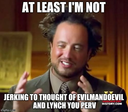Ancient Aliens Meme | AT LEAST I'M NOT JERKING TO THOUGHT OF EVILMANDOEVIL AND LYNCH YOU PERV | image tagged in memes,ancient aliens | made w/ Imgflip meme maker