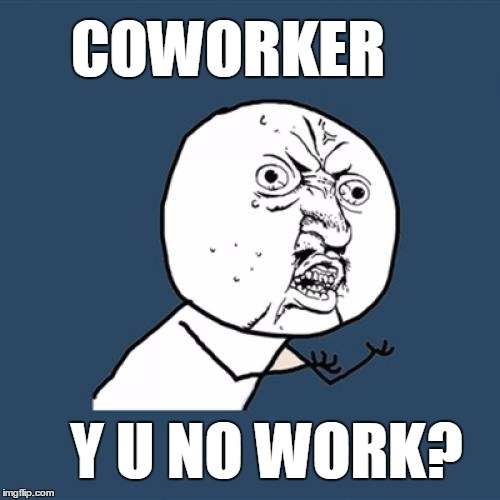 It happens | COWORKER Y U NO WORK? | image tagged in memes,y u no,work,workplace,coworker,meme | made w/ Imgflip meme maker