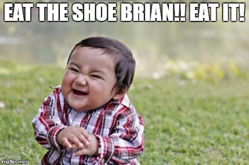 Evil Toddler Meme | EAT THE SHOE BRIAN!! EAT IT! | image tagged in memes,evil toddler | made w/ Imgflip meme maker