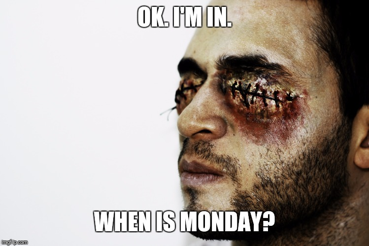 OK. I'M IN. WHEN IS MONDAY? | made w/ Imgflip meme maker