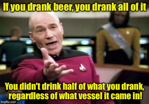 Picard Wtf Meme | If you drank beer, you drank all of it You didn't drink half of what you drank, regardless of what vessel it came in! | image tagged in memes,picard wtf | made w/ Imgflip meme maker