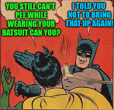 You're going to have to hold while fighting crime today. | YOU STILL CAN'T PEE WHILE WEARING YOUR BATSUIT CAN YOU? I TOLD YOU NOT TO BRING THAT UP AGAIN! | image tagged in memes,batman slapping robin,flomax,can't pee,hold it in,rubber suit | made w/ Imgflip meme maker