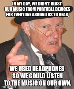 Back In My Day | IN MY DAY, WE DIDN'T BLAST OUR MUSIC FROM PORTABLE DEVICES FOR EVERYONE AROUND US TO HEAR, WE USED HEADPHONES SO WE COULD LISTEN TO THE MUSI | image tagged in memes,back in my day | made w/ Imgflip meme maker