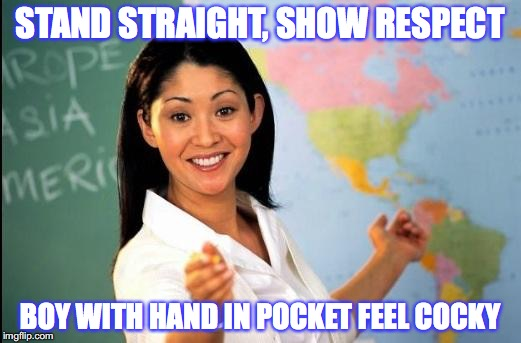 Showing Respect |  STAND STRAIGHT, SHOW RESPECT; BOY WITH HAND IN POCKET FEEL COCKY | image tagged in unhelpful teacher,respect,behavior,morals | made w/ Imgflip meme maker