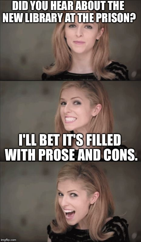 Bad Pun Anna Kendrick Meme | DID YOU HEAR ABOUT THE NEW LIBRARY AT THE PRISON? I'LL BET IT'S FILLED WITH PROSE AND CONS. | image tagged in memes,bad pun anna kendrick | made w/ Imgflip meme maker