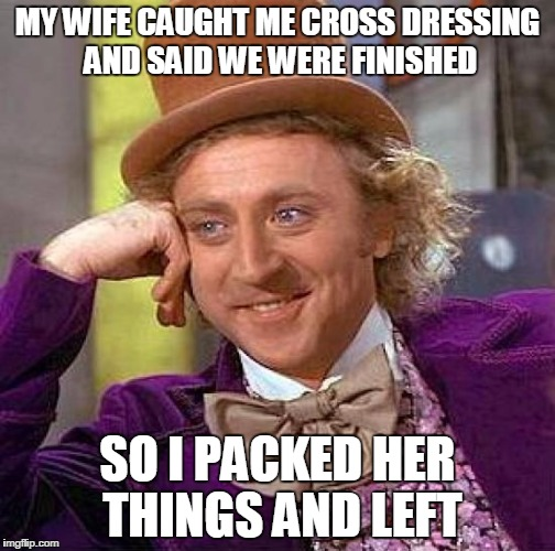 Creepy Condescending Wonka Meme | MY WIFE CAUGHT ME CROSS DRESSING AND SAID WE WERE FINISHED SO I PACKED HER THINGS AND LEFT | image tagged in memes,creepy condescending wonka | made w/ Imgflip meme maker
