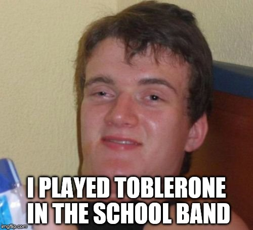 Not sure if he means trombone or triangle... | I PLAYED TOBLERONE IN THE SCHOOL BAND | image tagged in memes,10 guy,toblerone,trombone,music | made w/ Imgflip meme maker
