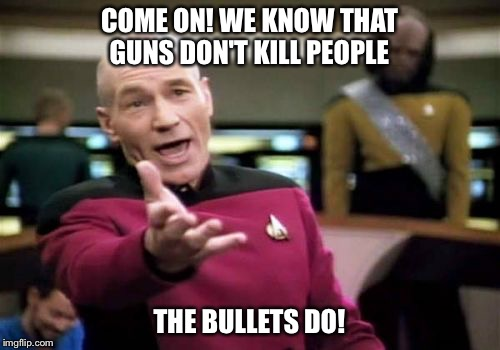 Hey, you know he's right  |  COME ON! WE KNOW THAT GUNS DON'T KILL PEOPLE; THE BULLETS DO! | image tagged in memes,picard wtf | made w/ Imgflip meme maker