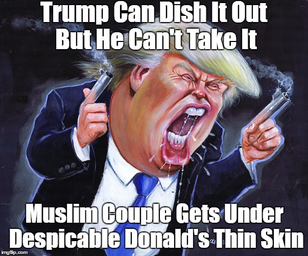 Trump Can Dish It Out But He Can't Take It Muslim Couple Gets Under Despicable Donald's Thin Skin | made w/ Imgflip meme maker