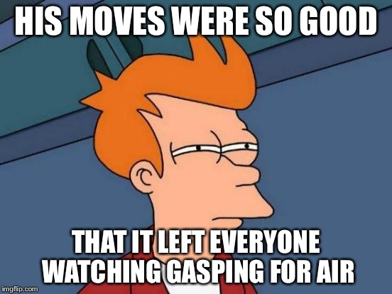 Futurama Fry Meme | HIS MOVES WERE SO GOOD THAT IT LEFT EVERYONE WATCHING GASPING FOR AIR | image tagged in memes,futurama fry | made w/ Imgflip meme maker