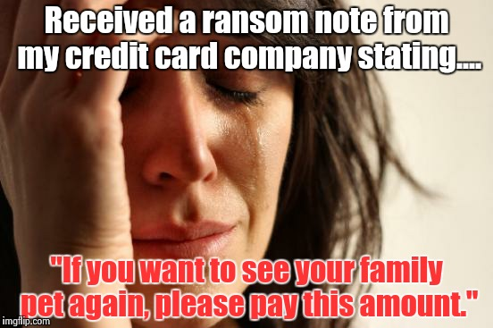 "First World Problems Meme | Received a ransom note from my credit card company stating.... ""If you want to see your family pet again, please pay this amount."" 