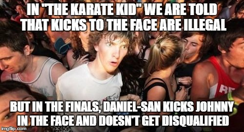 "Darn it, Daniel-san! | IN ""THE KARATE KID"" WE ARE TOLD THAT KICKS TO THE FACE ARE ILLEGAL BUT IN THE FINALS, DANIEL-SAN KICKS JOHNNY IN THE FACE AND DOESN'T GET DI 