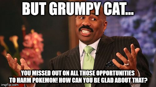 Steve Harvey Meme | BUT GRUMPY CAT... YOU MISSED OUT ON ALL THOSE OPPORTUNITIES TO HARM POKEMON! HOW CAN YOU BE GLAD ABOUT THAT? | image tagged in memes,steve harvey | made w/ Imgflip meme maker