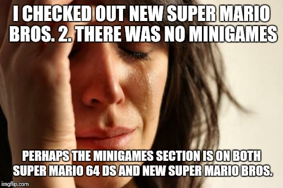 There is Coin Rush in NSMB2 |  I CHECKED OUT NEW SUPER MARIO BROS. 2. THERE WAS NO MINIGAMES; PERHAPS THE MINIGAMES SECTION IS ON BOTH SUPER MARIO 64 DS AND NEW SUPER MARIO BROS. | image tagged in memes,first world problems,super mario,mario,super mario bros | made w/ Imgflip meme maker