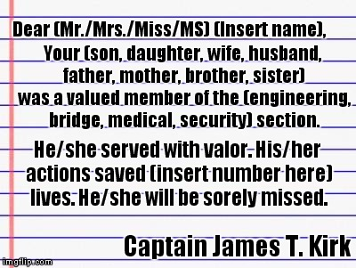 Template for the letter that Capt Kirk has to write when he loses a red shirt. | Dear (Mr./Mrs./Miss/MS) (Insert name), Captain James T. Kirk Your (son, daughter, wife, husband, father, mother, brother, sister) was a valu | image tagged in honest letter,kirk,star trek red shirts | made w/ Imgflip meme maker