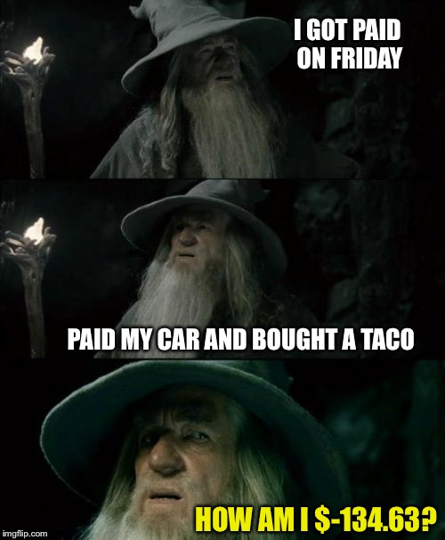 I GOT PAID ON FRIDAY HOW AM I $-134.63? PAID MY CAR AND BOUGHT A TACO | made w/ Imgflip meme maker