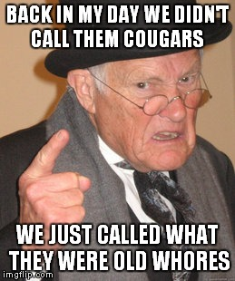 Back In My Day Meme | BACK IN MY DAY WE DIDN'T CALL THEM COUGARS WE JUST CALLED WHAT THEY WERE OLD W**RES | image tagged in memes,back in my day | made w/ Imgflip meme maker