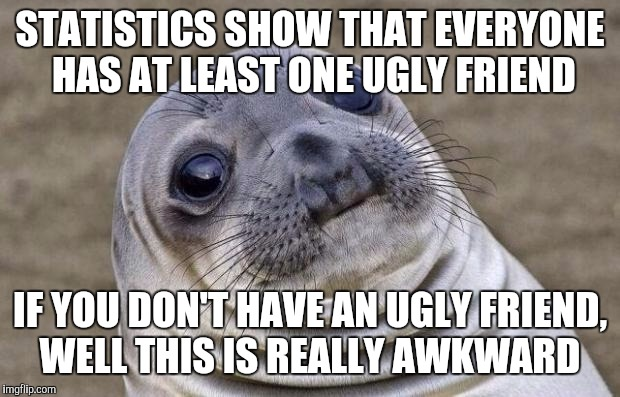 Awkward Moment Sealion Meme | STATISTICS SHOW THAT EVERYONE HAS AT LEAST ONE UGLY FRIEND IF YOU DON'T HAVE AN UGLY FRIEND, WELL THIS IS REALLY AWKWARD | image tagged in memes,awkward moment sealion | made w/ Imgflip meme maker