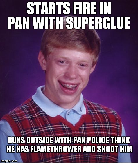 Bad Luck Brian Meme | STARTS FIRE IN PAN WITH SUPERGLUE RUNS OUTSIDE WITH PAN POLICE THINK HE HAS FLAMETHROWER AND SHOOT HIM | image tagged in memes,bad luck brian | made w/ Imgflip meme maker