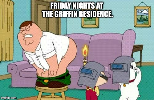 Learn to love the gas. |  FRIDAY NIGHTS AT THE GRIFFIN RESIDENCE. | image tagged in griffin friday night,family guy,family guy peter,peter griffin,fire fart,fart | made w/ Imgflip meme maker