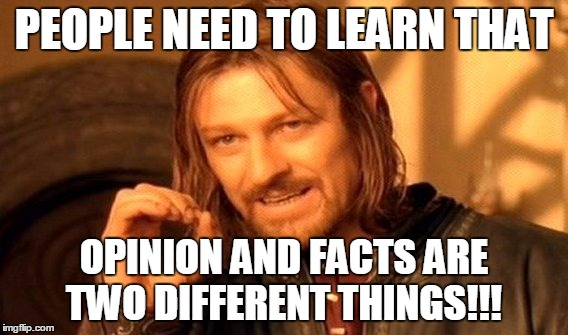 One Does Not Simply Meme | PEOPLE NEED TO LEARN THAT OPINION AND FACTS ARE TWO DIFFERENT THINGS!!! | image tagged in memes,one does not simply | made w/ Imgflip meme maker