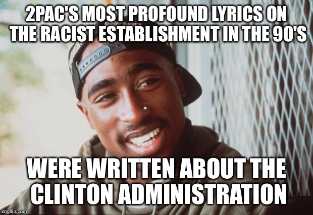 2pac | 2PAC'S MOST PROFOUND LYRICS ON THE RACIST ESTABLISHMENT IN THE 90'S WERE WRITTEN ABOUT THE CLINTON ADMINISTRATION | image tagged in 2pac,hillary clinton,donald trump,racism | made w/ Imgflip meme maker