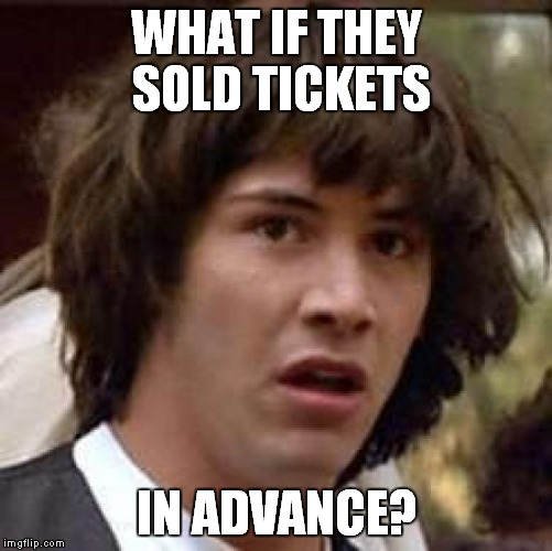 Conspiracy Keanu Meme | WHAT IF THEY SOLD TICKETS IN ADVANCE? | image tagged in memes,conspiracy keanu | made w/ Imgflip meme maker