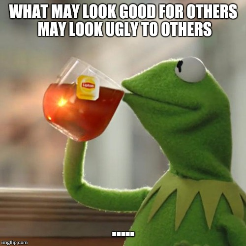 But Thats None Of My Business Meme | WHAT MAY LOOK GOOD FOR OTHERS MAY LOOK UGLY TO OTHERS ..... | image tagged in memes,but thats none of my business,kermit the frog | made w/ Imgflip meme maker