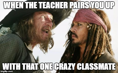Barbosa And Sparrow | WHEN THE TEACHER PAIRS YOU UP WITH THAT ONE CRAZY CLASSMATE | image tagged in memes,barbosa and sparrow | made w/ Imgflip meme maker