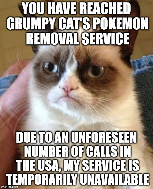 Grumpy Cat Meme | YOU HAVE REACHED GRUMPY CAT'S POKEMON REMOVAL SERVICE DUE TO AN UNFORESEEN NUMBER OF CALLS IN THE USA, MY SERVICE IS TEMPORARILY UNAVAILABLE | image tagged in memes,grumpy cat | made w/ Imgflip meme maker