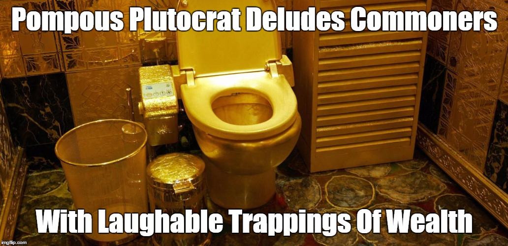 Pompous Plutocrat Deludes Commoners With Laughable Trappings Of Wealth | made w/ Imgflip meme maker