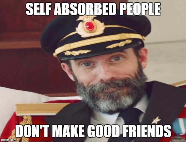 SELF ABSORBED PEOPLE DON'T MAKE GOOD FRIENDS | made w/ Imgflip meme maker