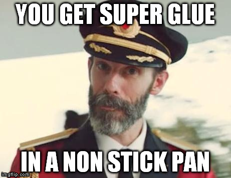 YOU GET SUPER GLUE IN A NON STICK PAN | made w/ Imgflip meme maker
