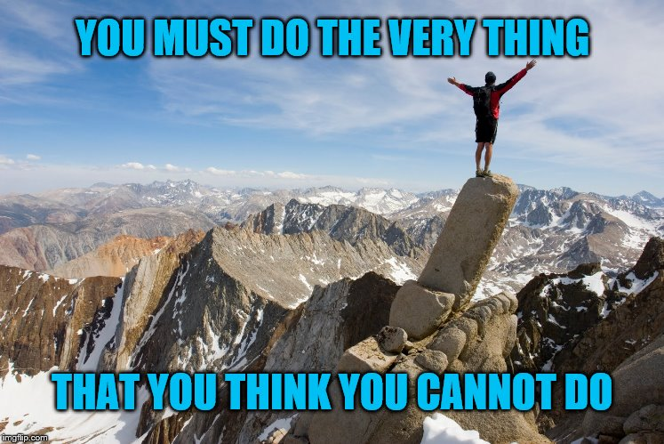 Determination | YOU MUST DO THE VERY THING THAT YOU THINK YOU CANNOT DO | image tagged in mountain top,determination,climb,you can do it,action,mountains | made w/ Imgflip meme maker