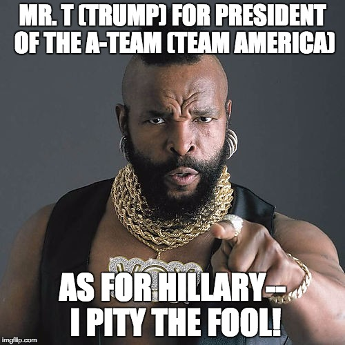 Mr T Pity The Fool |  MR. T (TRUMP) FOR PRESIDENT OF THE A-TEAM (TEAM AMERICA); AS FOR HILLARY-- I PITY THE FOOL! | image tagged in memes,mr t pity the fool | made w/ Imgflip meme maker