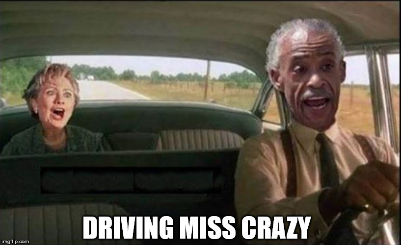 Driving Miss Crazy | DRIVING MISS CRAZY | image tagged in al sharpton,hillary clinton,funny,memes,crazy,political | made w/ Imgflip meme maker